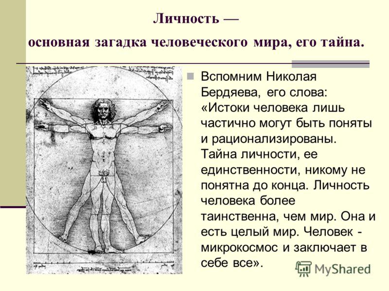 Личность основная загадка человеческого мира, его тайна. Вспомним Николая Бердяева, его слова: «Истоки человека лишь частично могут быть поняты и рационализированы. Тайна личности, ее единственности, никому не понятна до конца. Личность человека боле