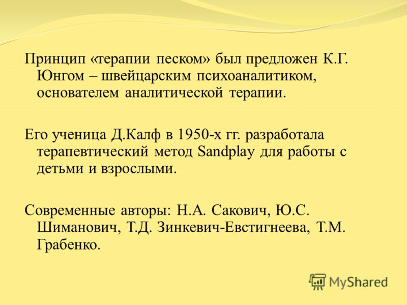 Принцип «терапии песком» был предложен К.Г. Юнгом – швейцарским психоаналитиком, основателем аналитической терапии. Его ученица Д.Калф в 1950-х гг. разработала терапевтический метод Sandplay для работы с детьми и взрослыми. Современные авторы: Н.А. С
