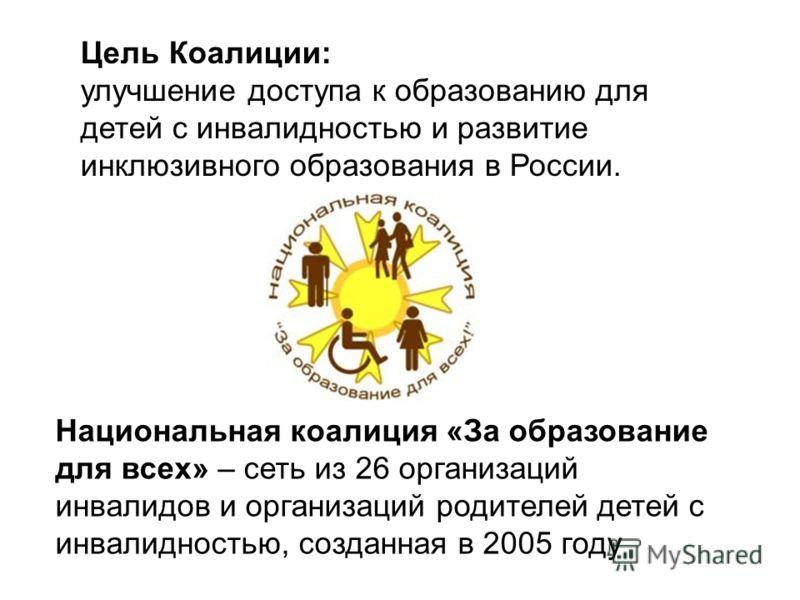 Цель Коалиции: улучшение доступа к образованию для детей с инвалидностью и развитие инклюзивного образования в России. Национальная коалиция «За образование для всех» – сеть из 26 организаций инвалидов и организаций родителей детей с инвалидностью, с