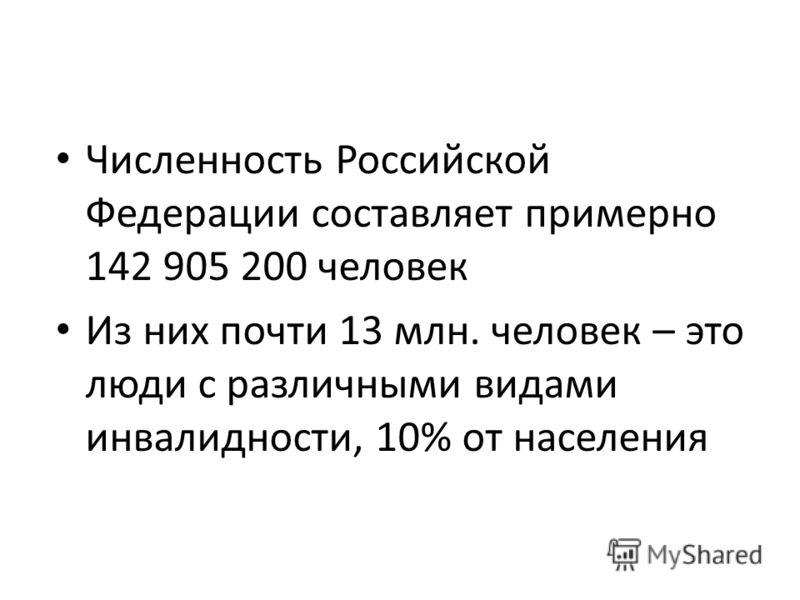 Численность Российской Федерации составляет примерно 142 905 200 человек Из них почти 13 млн. человек – это люди с различными видами инвалидности, 10% от населения