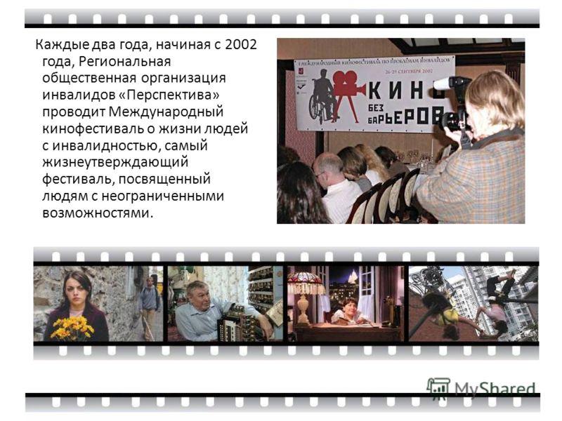 Каждые два года, начиная с 2002 года, Региональная общественная организация инвалидов «Перспектива» проводит Международный кинофестиваль о жизни людей с инвалидностью, самый жизнеутверждающий фестиваль, посвященный людям с неограниченными возможностя
