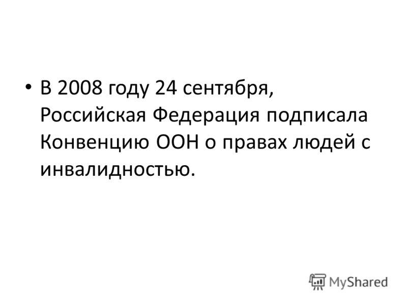 В 2008 году 24 сентября, Российская Федерация подписала Конвенцию ООН о правах людей с инвалидностью.