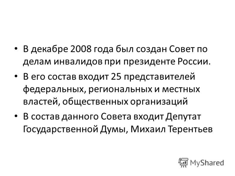 В декабре 2008 года был создан Совет по делам инвалидов при президенте России. В его состав входит 25 представителей федеральных, региональных и местных властей, общественных организаций В состав данного Совета входит Депутат Государственной Думы, Ми