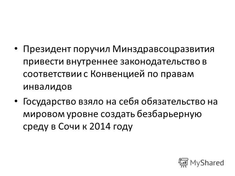 Президент поручил Минздравсоцразвития привести внутреннее законодательство в соответствии с Конвенцией по правам инвалидов Государство взяло на себя обязательство на мировом уровне создать безбарьерную среду в Сочи к 2014 году