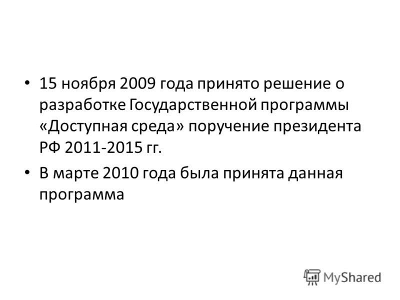 15 ноября 2009 года принято решение о разработке Государственной программы «Доступная среда» поручение президента РФ 2011-2015 гг. В марте 2010 года была принята данная программа