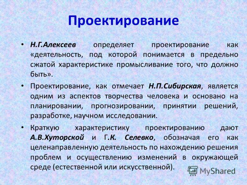 Проектирование Н.Г.Алексеев определяет проектирование как «деятельность, под которой понимается в предельно сжатой характеристике промысливание того, что должно быть». Проектирование, как отмечает Н.П.Сибирская, является одним из аспектов творчества