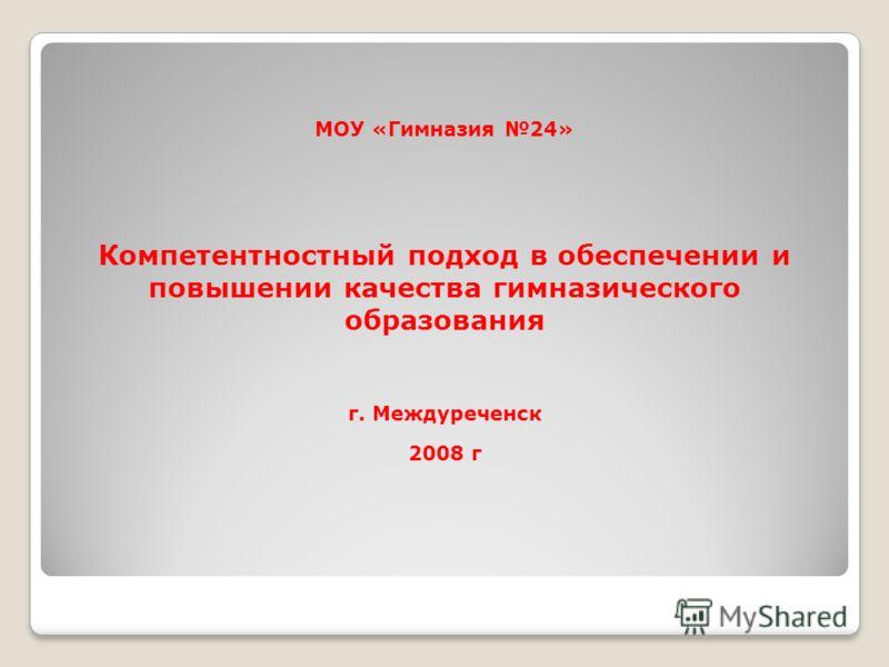 МОУ «Гимназия 24» Компетентностный подход в обеспечении и повышении качества гимназического образования г. Междуреченск 2008 г