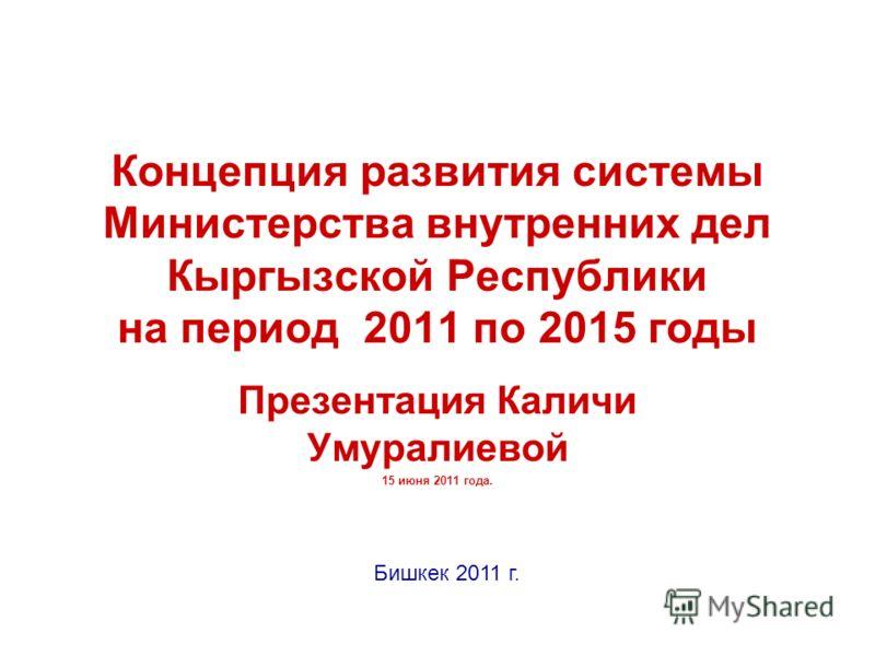 Концепция развития системы Министерства внутренних дел Кыргызской Республики на период 2011 по 2015 годы Презентация Каличи Умуралиевой 15 июня 2011 года. Бишкек 2011 г.