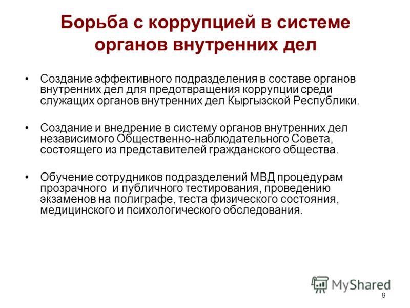 9 Борьба с коррупцией в системе органов внутренних дел Создание эффективного подразделения в составе органов внутренних дел для предотвращения коррупции среди служащих органов внутренних дел Кыргызской Республики. Создание и внедрение в систему орган