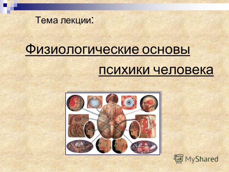 Тема лекции : Физиологические основы психики человека