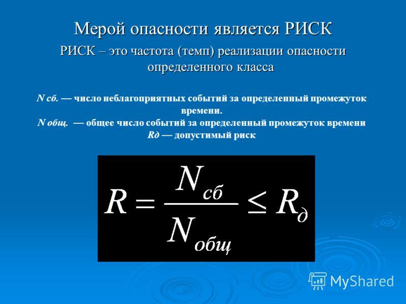 Мерой опасности является РИСК РИСК – это частота (темп) реализации опасности определенного класса N сб. число неблагоприятных событий за определенный промежуток времени. N oбщ. общее число событий за определенный промежуток времени Rд допустимый риск
