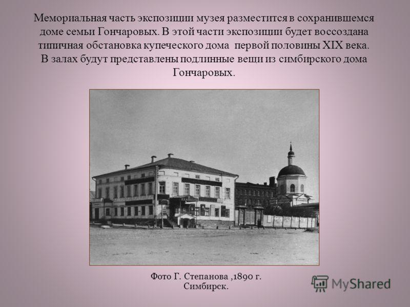 Мемориальная часть экспозиции музея разместится в сохранившемся доме семьи Гончаровых. В этой части экспозиции будет воссоздана типичная обстановка купеческого дома первой половины XIX века. В залах будут представлены подлинные вещи из симбирского до