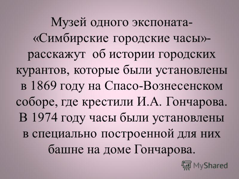 Музей одного экспоната- «Симбирские городские часы»- расскажут об истории городских курантов, которые были установлены в 1869 году на Спасо-Вознесенском соборе, где крестили И.А. Гончарова. В 1974 году часы были установлены в специально построенной д