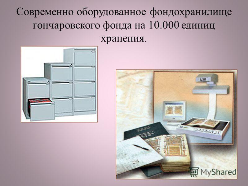 Современно оборудованное фондохранилище гончаровского фонда на 10.000 единиц хранения.
