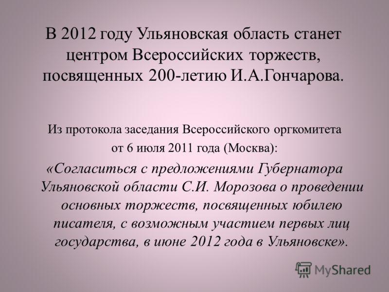В 2012 году Ульяновская область станет центром Всероссийских торжеств, посвященных 200-летию И.А.Гончарова. Из протокола заседания Всероссийского оргкомитета от 6 июля 2011 года (Москва): «Согласиться с предложениями Губернатора Ульяновской области С