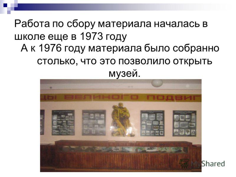 Работа по сбору материала началась в школе еще в 1973 году А к 1976 году материала было собранно столько, что это позволило открыть музей.