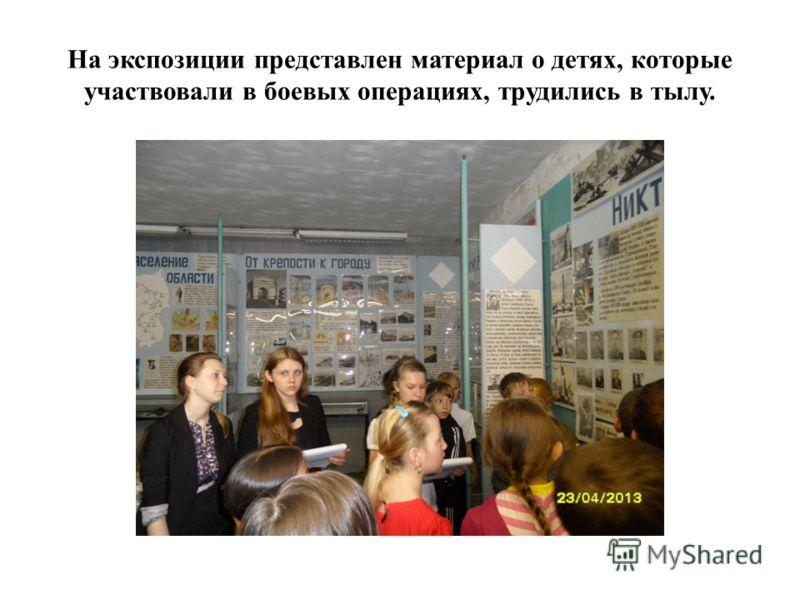 На экспозиции представлен материал о детях, которые участвовали в боевых операциях, трудились в тылу.