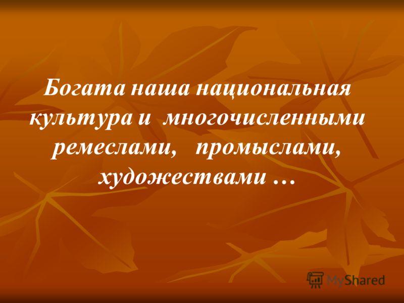 Богата наша национальная культура и многочисленными ремеслами, промыслами, художествами …