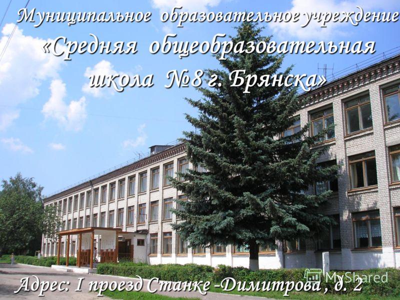 Адрес: I проезд Станке -Димитрова, д. 2 Муниципальное образовательное учреждение «Средняя общеобразовательная школа 8 г. Брянска»