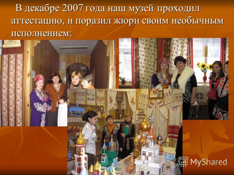 В декабре 2007 года наш музей проходил аттестацию, и поразил жюри своим необычным исполнением: