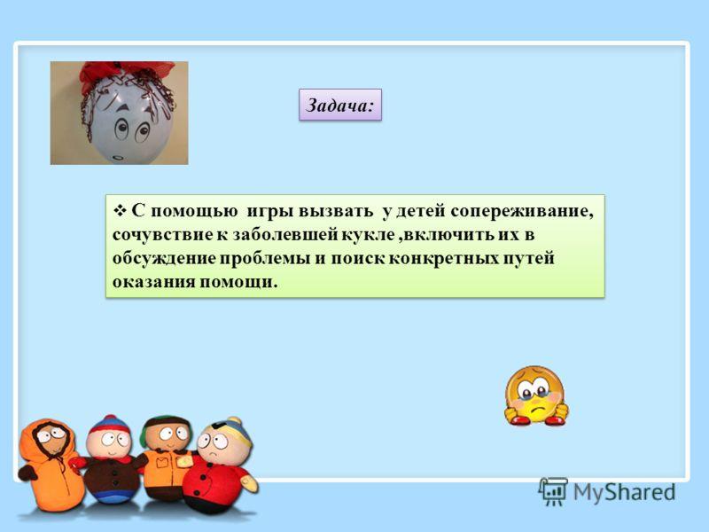 Задача: С помощью игры вызвать у детей сопереживание, сочувствие к заболевшей кукле,включить их в обсуждение проблемы и поиск конкретных путей оказания помощи.
