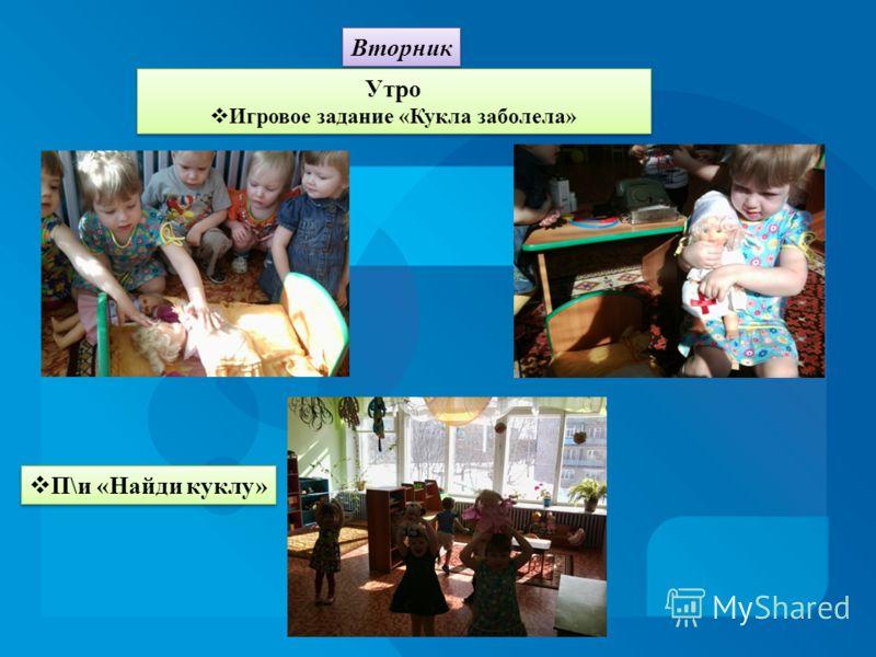 Вторник Утро Игровое задание «Кукла заболела» Утро Игровое задание «Кукла заболела» П\и «Найди куклу»