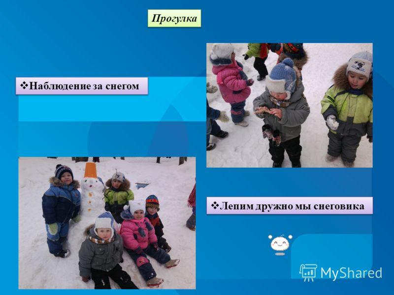 Прогулка Наблюдение за снегом Лепим дружно мы снеговика