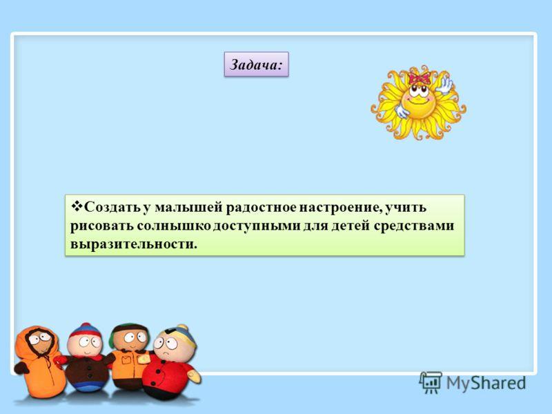 Задача: Создать у малышей радостное настроение, учить рисовать солнышко доступными для детей средствами выразительности.