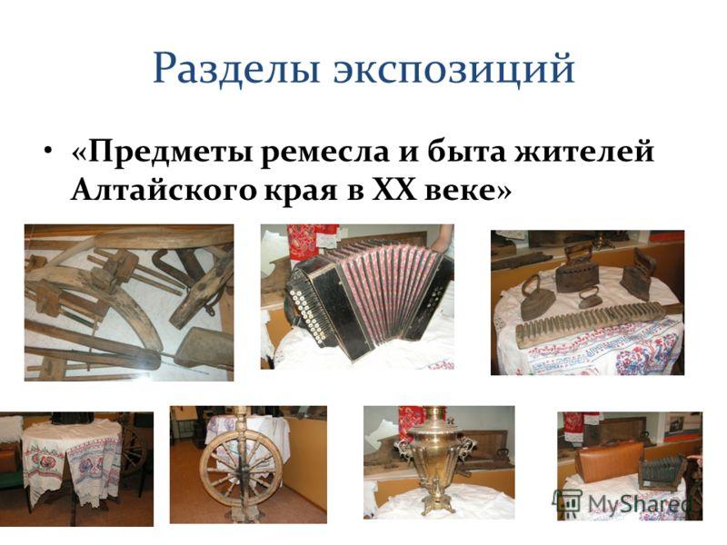 Разделы экспозиций «Предметы ремесла и быта жителей Алтайского края в XX веке»