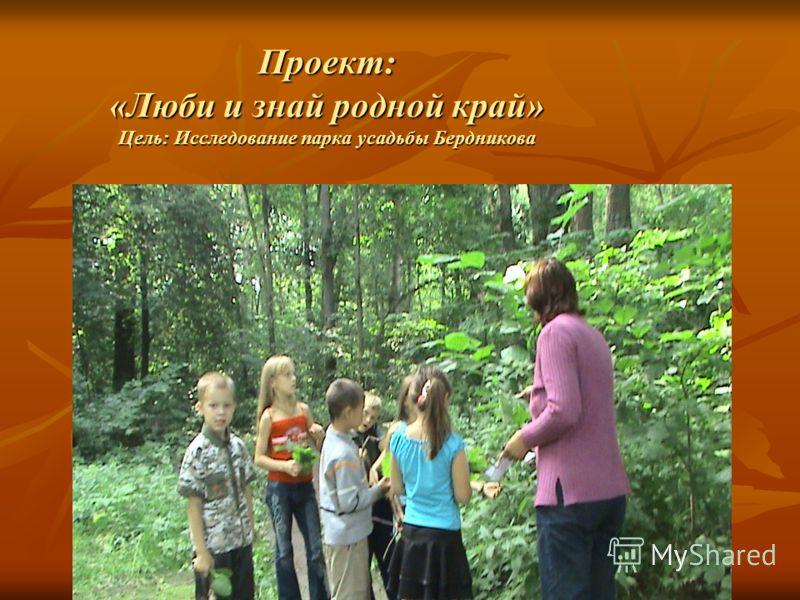 Проект: «Люби и знай родной край» Цель: Исследование парка усадьбы Бердникова