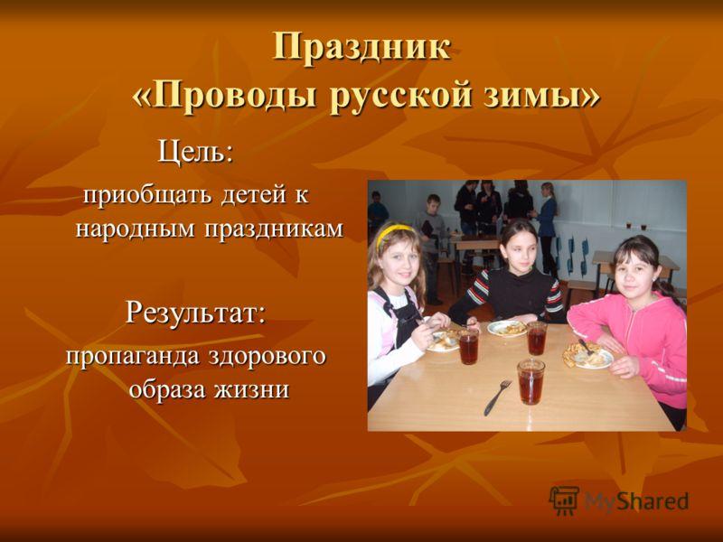 Праздник «Проводы русской зимы» Цель: приобщать детей к народным праздникам Результат: пропаганда здорового образа жизни