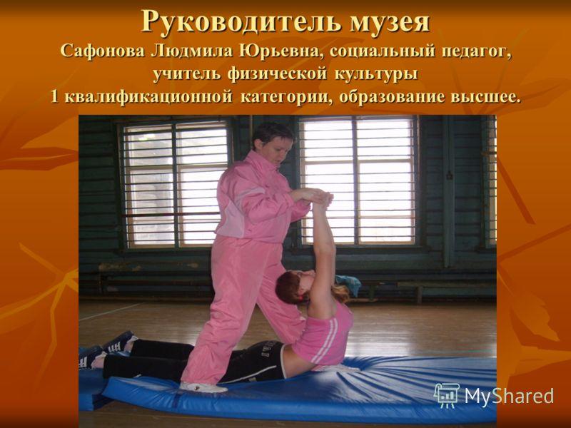Руководитель музея Сафонова Людмила Юрьевна, социальный педагог, учитель физической культуры 1 квалификационной категории, образование высшее.