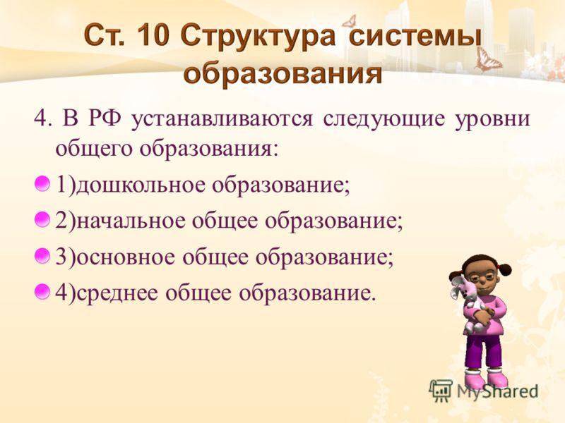 4. В РФ устанавливаются следующие уровни общего образования : 1) дошкольное образование ; 2) начальное общее образование ; 3) основное общее образование ; 4) среднее общее образование.
