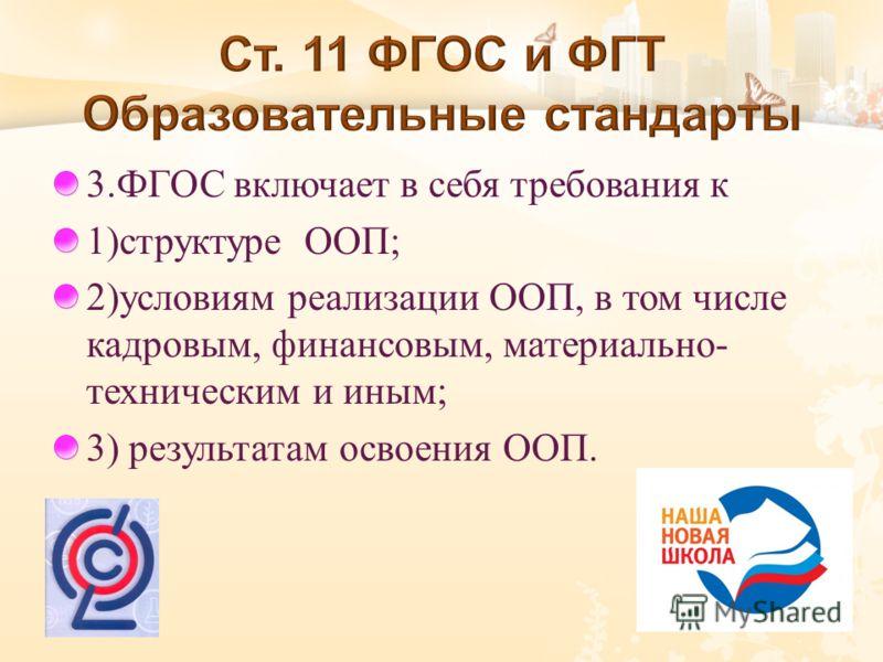 3. ФГОС включает в себя требования к 1) структуре ООП ; 2) условиям реализации ООП, в том числе кадровым, финансовым, материально - техническим и иным ; 3) результатам освоения ООП.