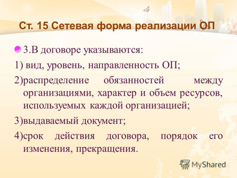 Ст. 15 Сетевая форма реализации ОП 3. В договоре указываются : 1) вид, уровень, направленность ОП ; 2) распределение обязанностей между организациями, характер и объем ресурсов, используемых каждой организацией ; 3) выдаваемый документ ; 4) срок дейс