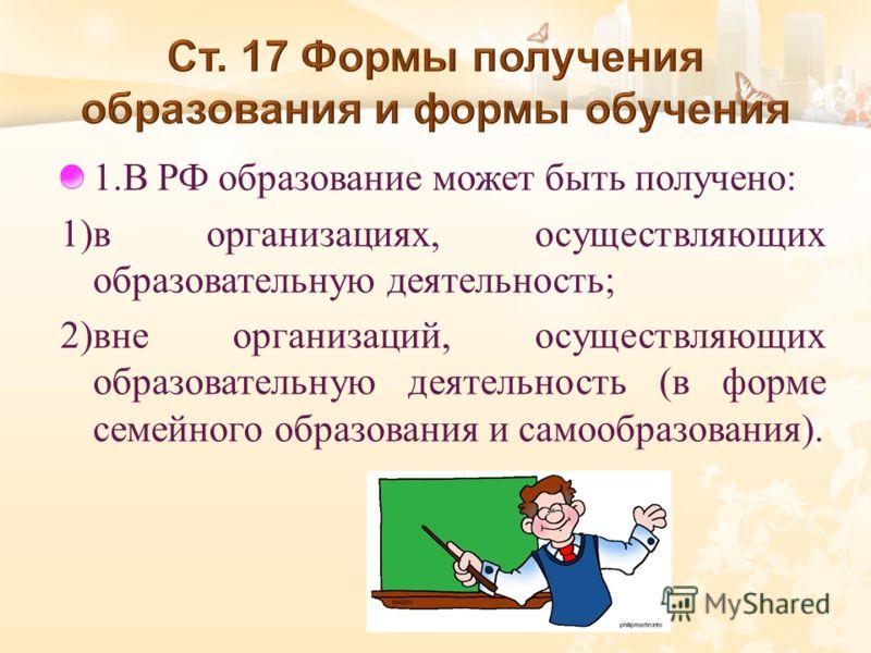 1. В РФ образование может быть получено : 1) в организациях, осуществляющих образовательную деятельность ; 2) вне организаций, осуществляющих образовательную деятельность ( в форме семейного образования и самообразования ).