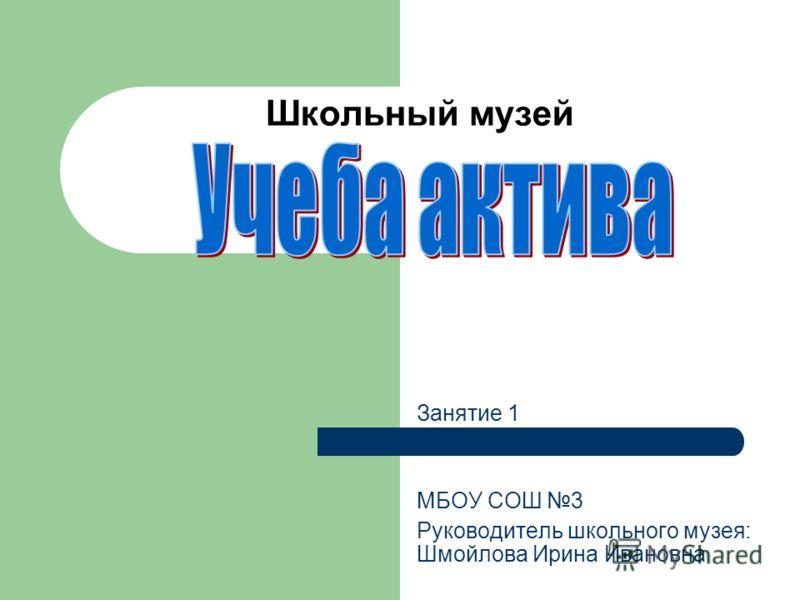 Школьный музей Занятие 1 МБОУ СОШ 3 Руководитель школьного музея: Шмойлова Ирина Ивановна