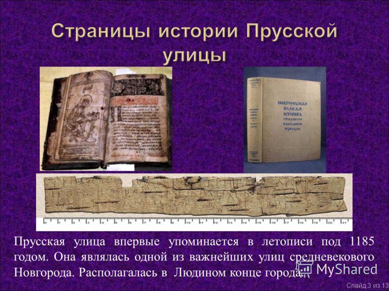 Прусская улица впервые упоминается в летописи под 1185 годом. Она являлась одной из важнейших улиц средневекового Новгорода. Располагалась в Людином конце города. Слайд 3 из 13