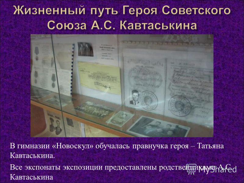 В гимназии « Новоскул » обучалась правнучка героя – Татьяна Кавтаськина. Все экспонаты экспозиции предоставлены родственниками А. С. Кавтаськина