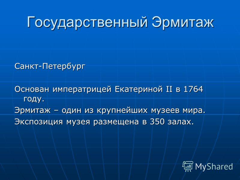 Государственный Эрмитаж Санкт-Петербург Основан императрицей Екатериной II в 1764 году. Эрмитаж – один из крупнейших музеев мира. Экспозиция музея размещена в 350 залах.