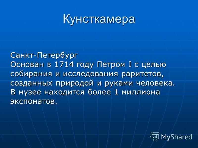 Кунсткамера Санкт-Петербург Основан в 1714 году Петром I с целью собирания и исследования раритетов, созданных природой и руками человека. В музее находится более 1 миллиона экспонатов.