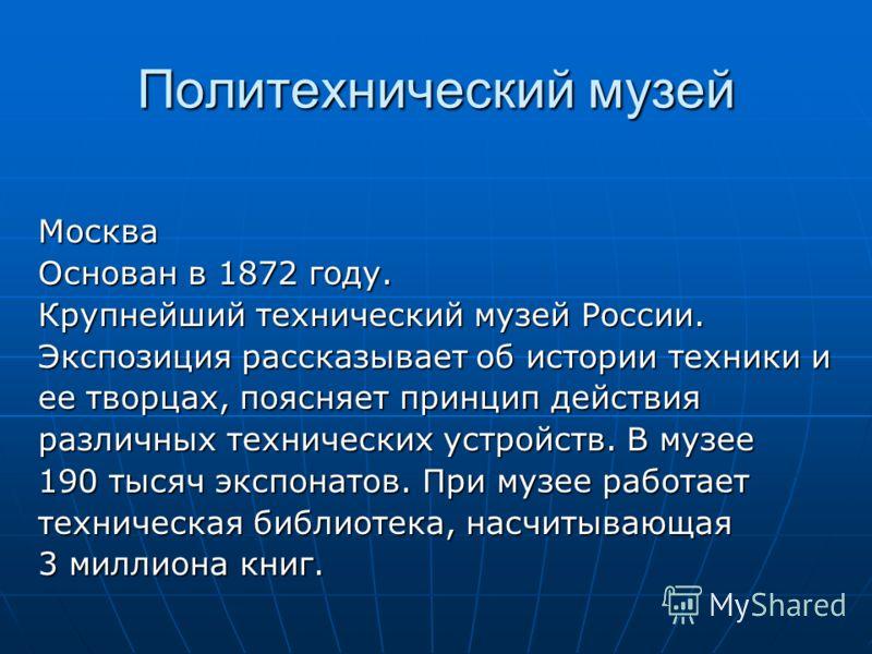 Политехнический музей Москва Основан в 1872 году. Крупнейший технический музей России. Экспозиция рассказывает об истории техники и ее творцах, поясняет принцип действия различных технических устройств. В музее 190 тысяч экспонатов. При музее работае