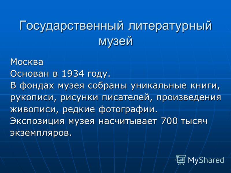 Государственный литературный музей Москва Основан в 1934 году. В фондах музея собраны уникальные книги, рукописи, рисунки писателей, произведения живописи, редкие фотографии. Экспозиция музея насчитывает 700 тысяч экземпляров.