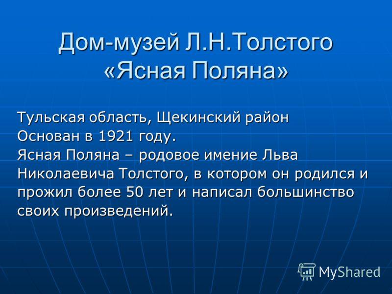 Дом-музей Л.Н.Толстого «Ясная Поляна» Тульская область, Щекинский район Основан в 1921 году. Ясная Поляна – родовое имение Льва Николаевича Толстого, в котором он родился и прожил более 50 лет и написал большинство своих произведений.