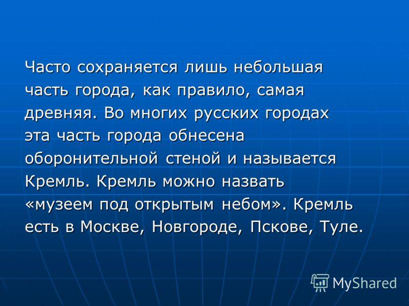 Часто сохраняется лишь небольшая часть города, как правило, самая древняя. Во многих русских городах эта часть города обнесена оборонительной стеной и называется Кремль. Кремль можно назвать «музеем под открытым небом». Кремль есть в Москве, Новгород