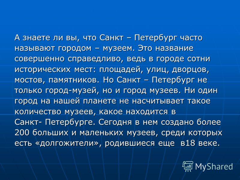 А знаете ли вы, что Санкт – Петербург часто называют городом – музеем. Это название совершенно справедливо, ведь в городе сотни исторических мест: площадей, улиц, дворцов, мостов, памятников. Но Санкт – Петербург не только город-музей, но и город муз