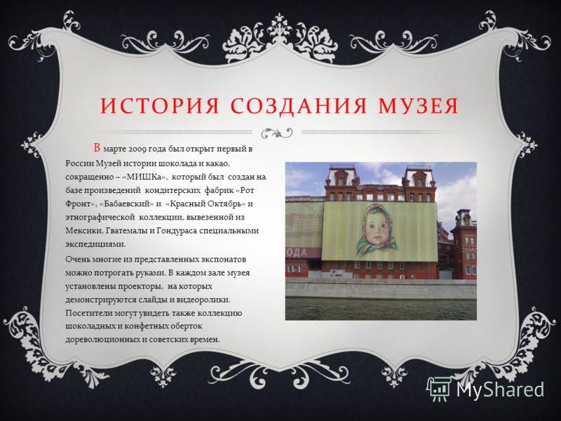 В марте 2009 года был открыт первый в России Музей истории шоколада и какао, сокращенно – « МИШКа », который был создан на базе произведений кондитерских фабрик « Рот Фронт », « Бабаевский » и « Красный Октябрь » и этнографической коллекции, вывезенн