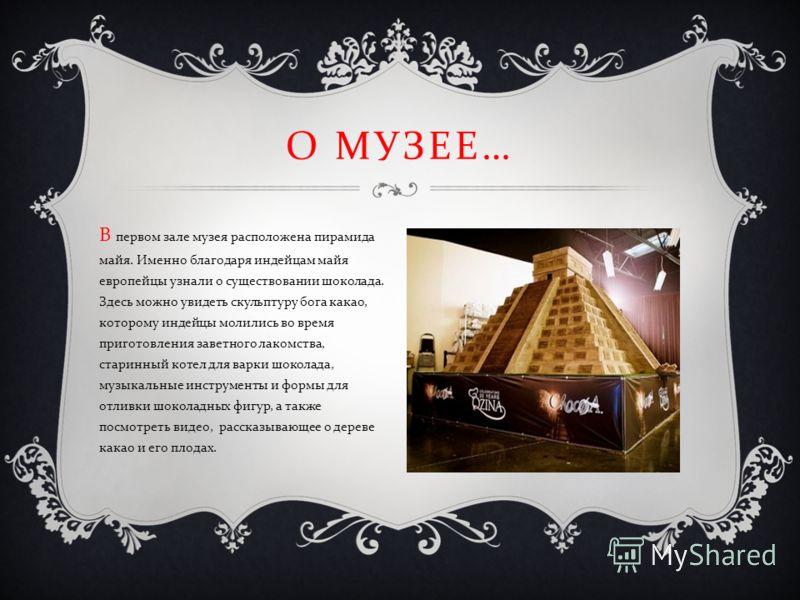 О МУЗЕЕ … В первом зале музея расположена пирамида майя. Именно благодаря индейцам майя европейцы узнали о существовании шоколада. Здесь можно увидеть скульптуру бога какао, которому индейцы молились во время приготовления заветного лакомства, старин