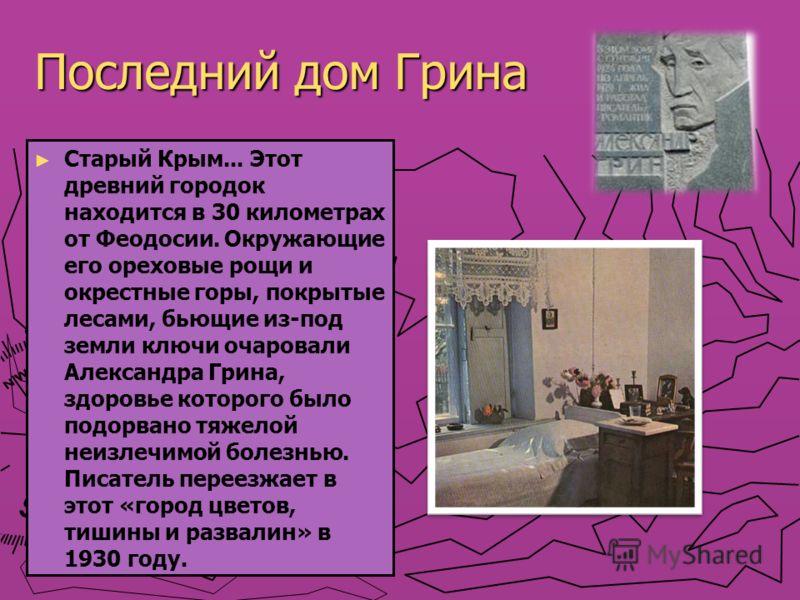 Последний дом Грина Старый Крым... Этот древний городок находится в 30 километрах от Феодосии. Окружающие его ореховые рощи и окрестные горы, покрытые лесами, бьющие из-под земли ключи очаровали Александра Грина, здоровье которого было подорвано тяже