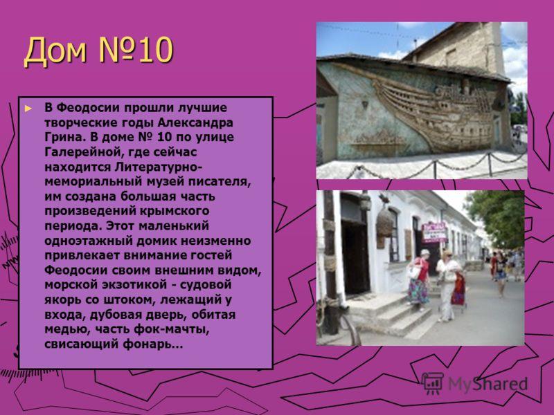 Дом 10 В Феодосии прошли лучшие творческие годы Александра Грина. В доме 10 по улице Галерейной, где сейчас находится Литературно- мемориальный музей писателя, им создана большая часть произведений крымского периода. Этот маленький одноэтажный домик